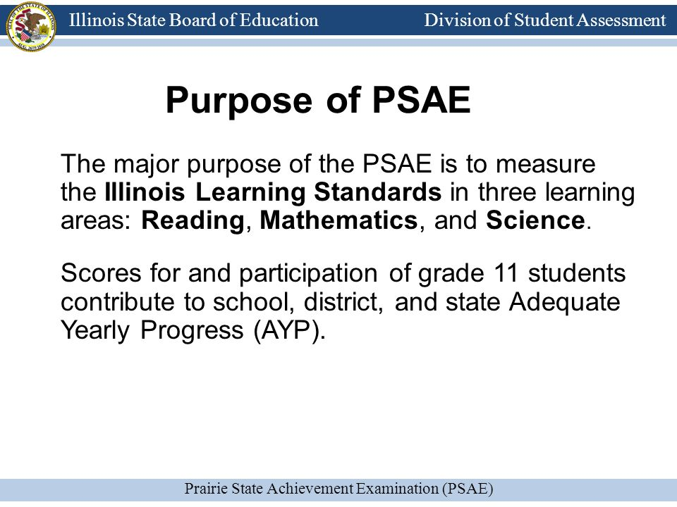Division of Student Assessment Prairie State Achievement Examination (PSAE) Illinois State Board of Education Division of Student Assessment Purpose of PSAE The major purpose of the PSAE is to measure the Illinois Learning Standards in three learning areas: Reading, Mathematics, and Science.
