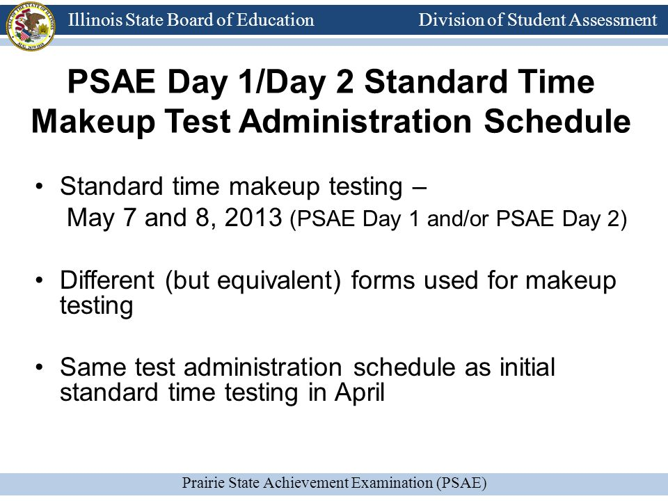 Division of Student Assessment Prairie State Achievement Examination (PSAE) Illinois State Board of Education Division of Student Assessment PSAE Day 1/Day 2 Standard Time Makeup Test Administration Schedule Standard time makeup testing – May 7 and 8, 2013 (PSAE Day 1 and/or PSAE Day 2) Different (but equivalent) forms used for makeup testing Same test administration schedule as initial standard time testing in April