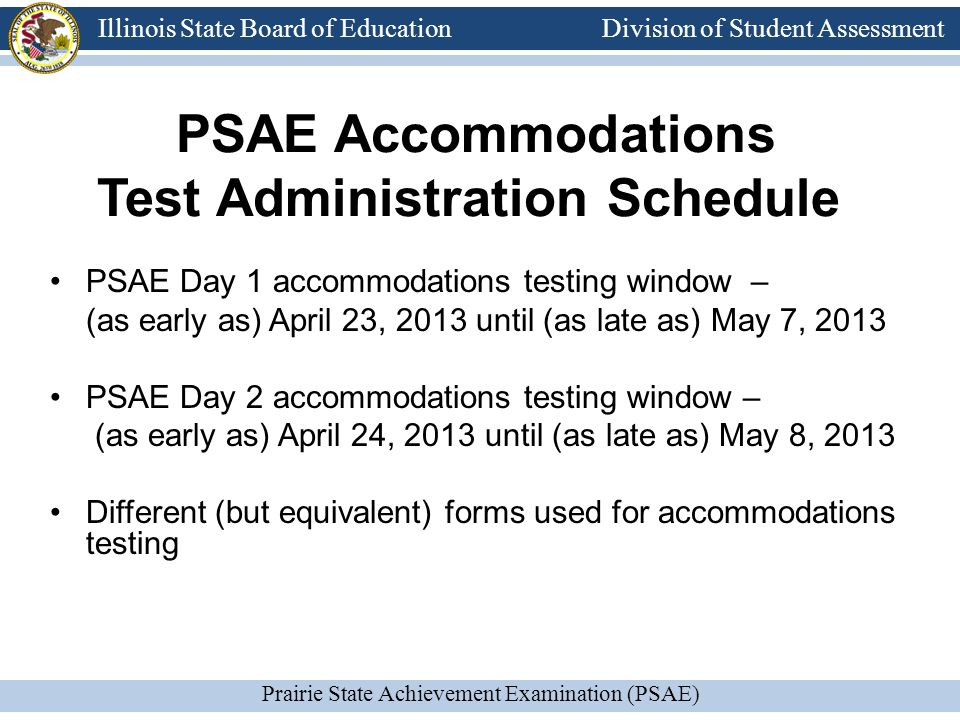 Division of Student Assessment Prairie State Achievement Examination (PSAE) Illinois State Board of Education Division of Student Assessment PSAE Accommodations Test Administration Schedule PSAE Day 1 accommodations testing window – (as early as) April 23, 2013 until (as late as) May 7, 2013 PSAE Day 2 accommodations testing window – (as early as) April 24, 2013 until (as late as) May 8, 2013 Different (but equivalent) forms used for accommodations testing