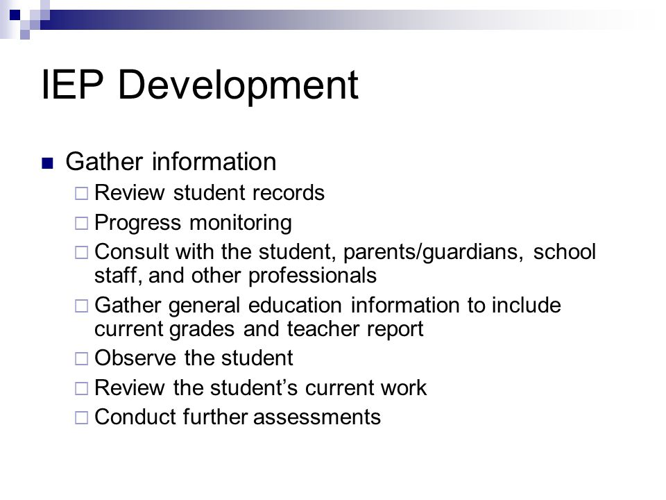 IEP Development Gather information Review student records Progress monitoring Consult with the student, parents/guardians, school staff, and other pro