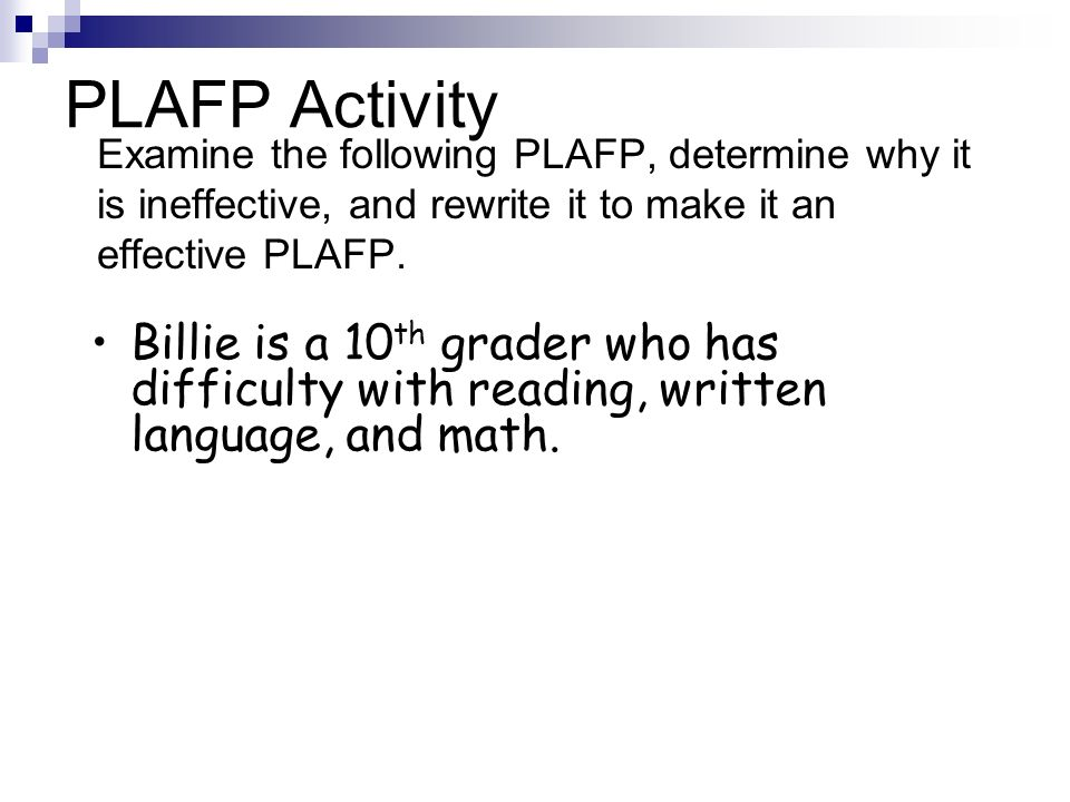 PLAFP Activity Examine the following PLAFP, determine why it is ineffective, and rewrite it to make it an effective PLAFP. Billie is a 10 th grader wh