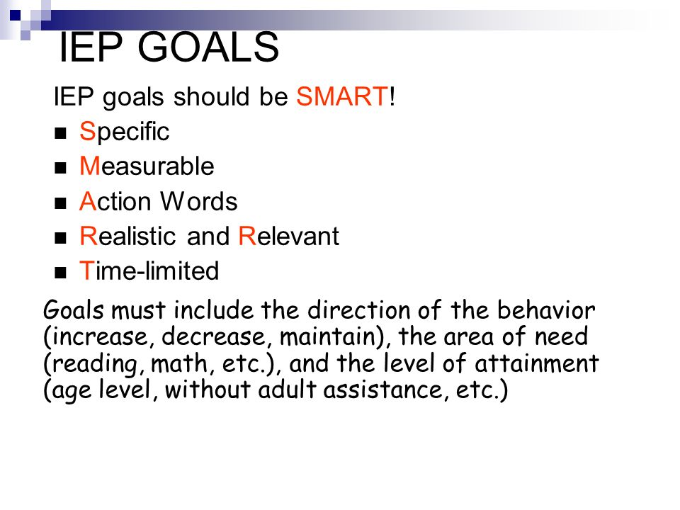 IEP GOALS IEP goals should be SMART! Specific Measurable Action Words Realistic and Relevant Time-limited Goals must include the direction of the beha