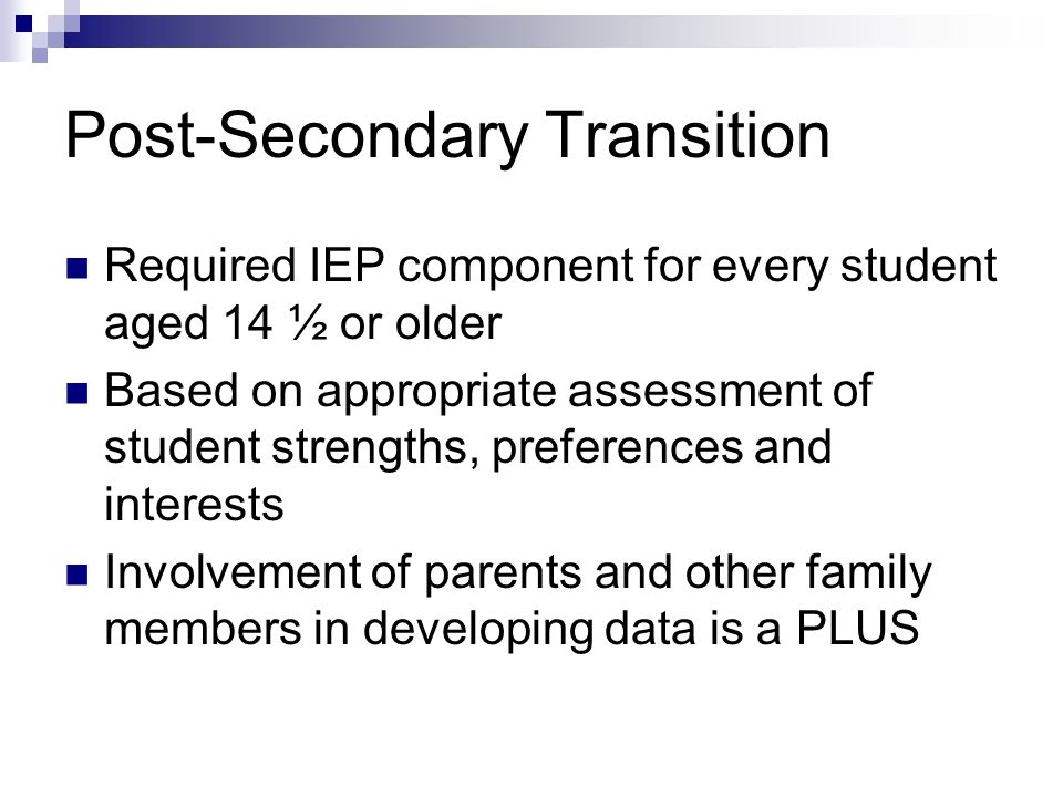 Post-Secondary Transition Required IEP component for every student aged 14 ½ or older Based on appropriate assessment of student strengths, preference