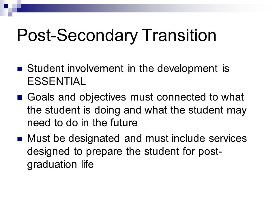 Post-Secondary Transition Student involvement in the development is ESSENTIAL Goals and objectives must connected to what the student is doing and wha