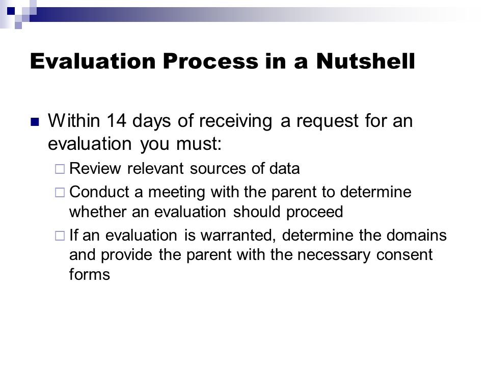 Evaluation Process in a Nutshell Within 14 days of receiving a request for an evaluation you must: Review relevant sources of data Conduct a meeting w
