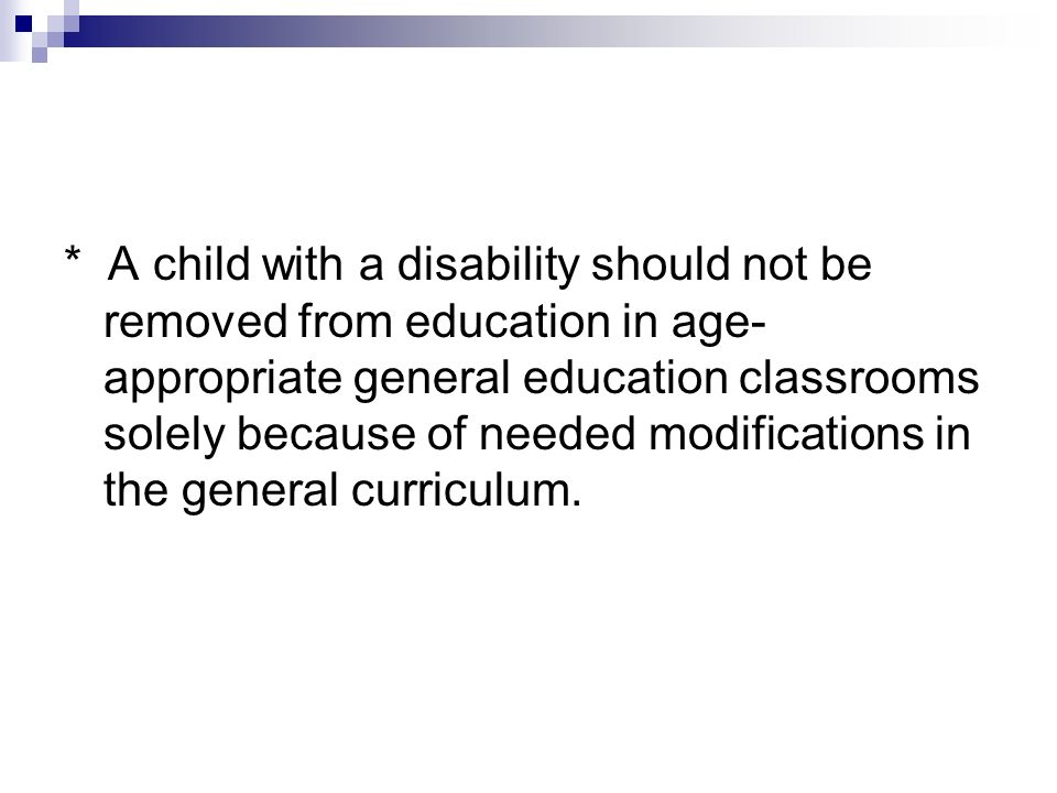 * A child with a disability should not be removed from education in age- appropriate general education classrooms solely because of needed modificatio