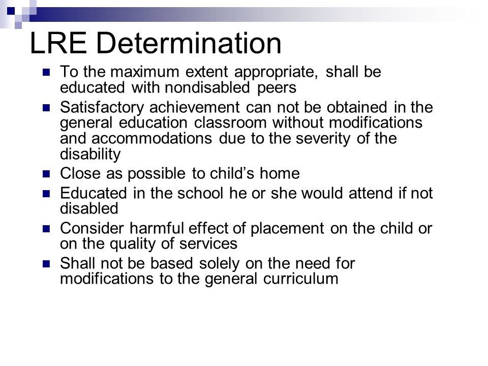 LRE Determination To the maximum extent appropriate, shall be educated with nondisabled peers Satisfactory achievement can not be obtained in the gene