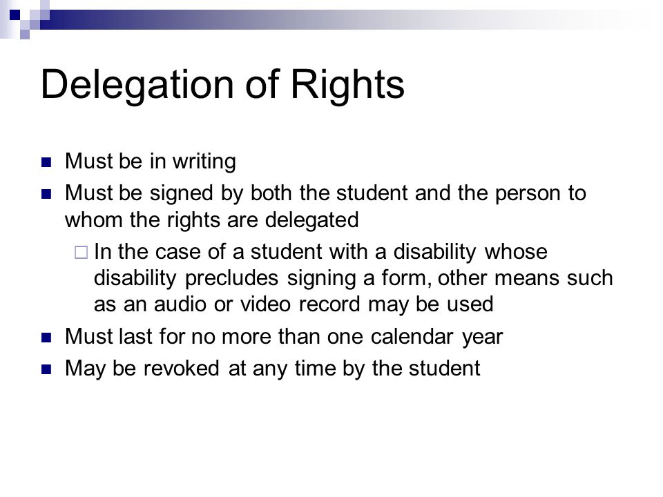 Delegation of Rights Must be in writing Must be signed by both the student and the person to whom the rights are delegated In the case of a student wi