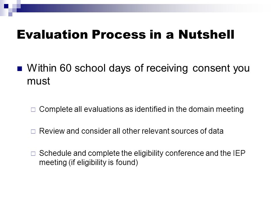 Evaluation Process in a Nutshell Within 60 school days of receiving consent you must Complete all evaluations as identified in the domain meeting Revi