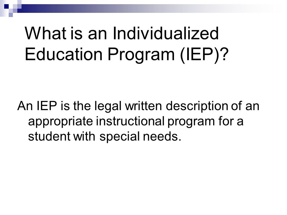 What is an Individualized Education Program (IEP)? An IEP is the legal written description of an appropriate instructional program for a student with
