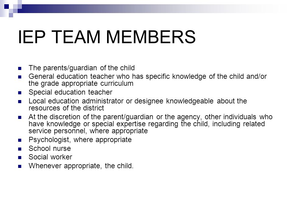 IEP TEAM MEMBERS The parents/guardian of the child General education teacher who has specific knowledge of the child and/or the grade appropriate curr
