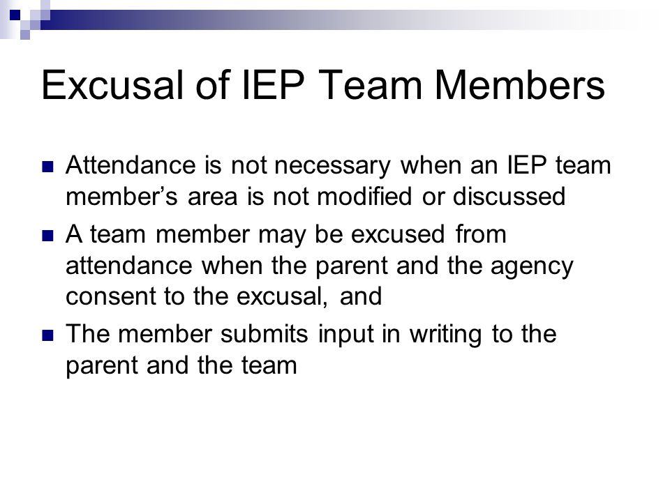 Excusal of IEP Team Members Attendance is not necessary when an IEP team members area is not modified or discussed A team member may be excused from a