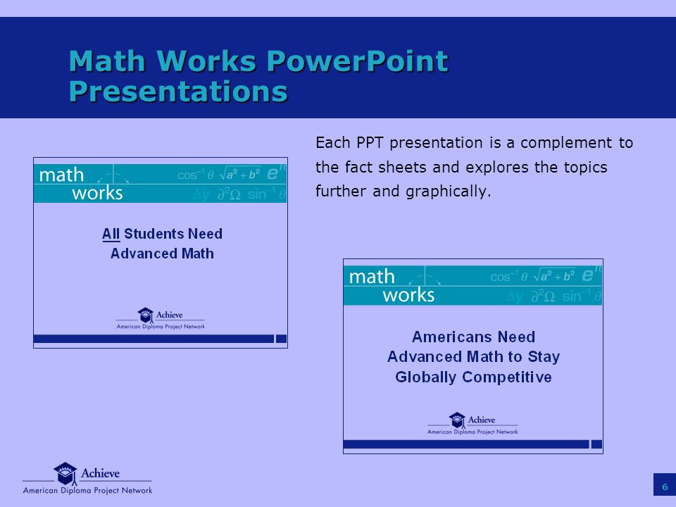 6 Math Works PowerPoint Presentations Each PPT presentation is a complement to the fact sheets and explores the topics further and graphically.