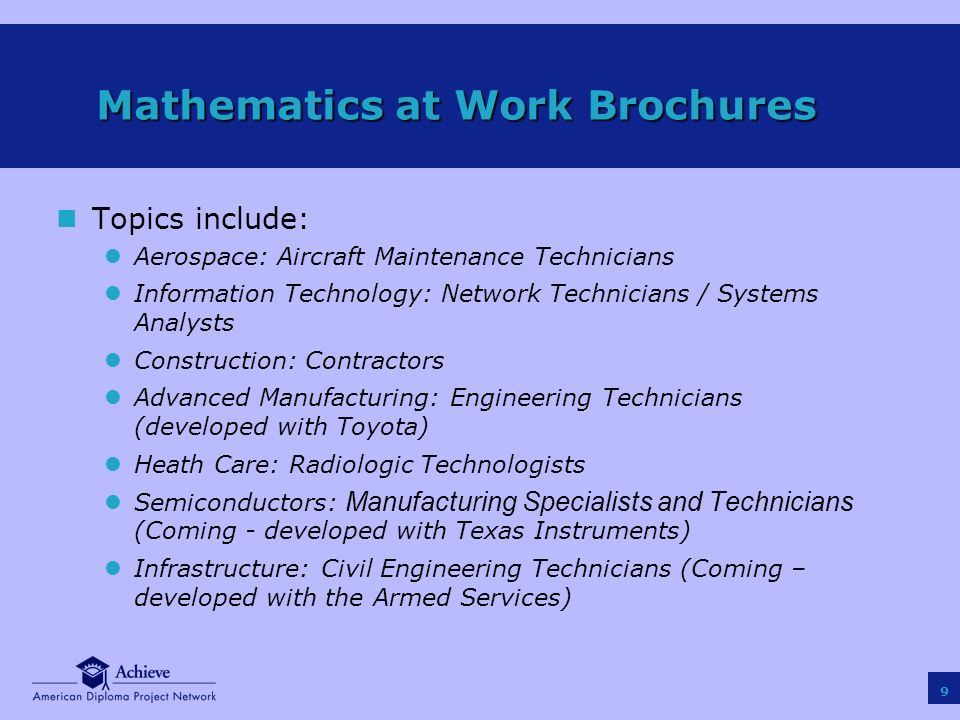 9 nTopics include: lAerospace: Aircraft Maintenance Technicians lInformation Technology: Network Technicians / Systems Analysts lConstruction: Contractors lAdvanced Manufacturing: Engineering Technicians (developed with Toyota) lHeath Care: Radiologic Technologists Semiconductors: Manufacturing Specialists and Technicians (Coming - developed with Texas Instruments) lInfrastructure: Civil Engineering Technicians (Coming – developed with the Armed Services) Mathematics at Work Brochures