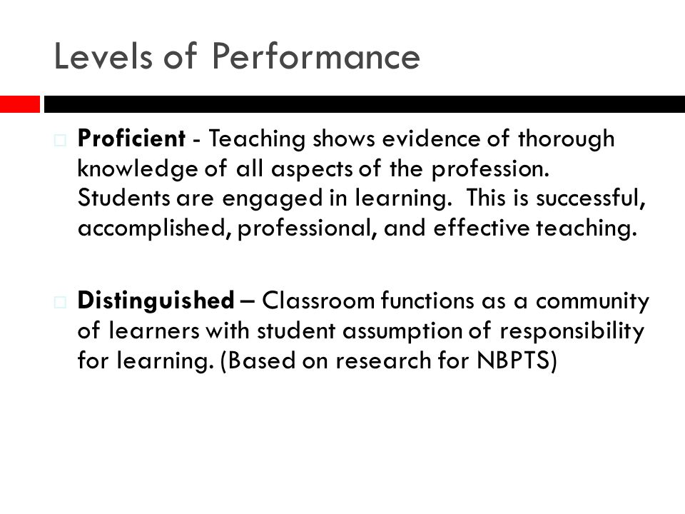 Levels of Performance Proficient - Teaching shows evidence of thorough knowledge of all aspects of the profession. Students are engaged in learning. T