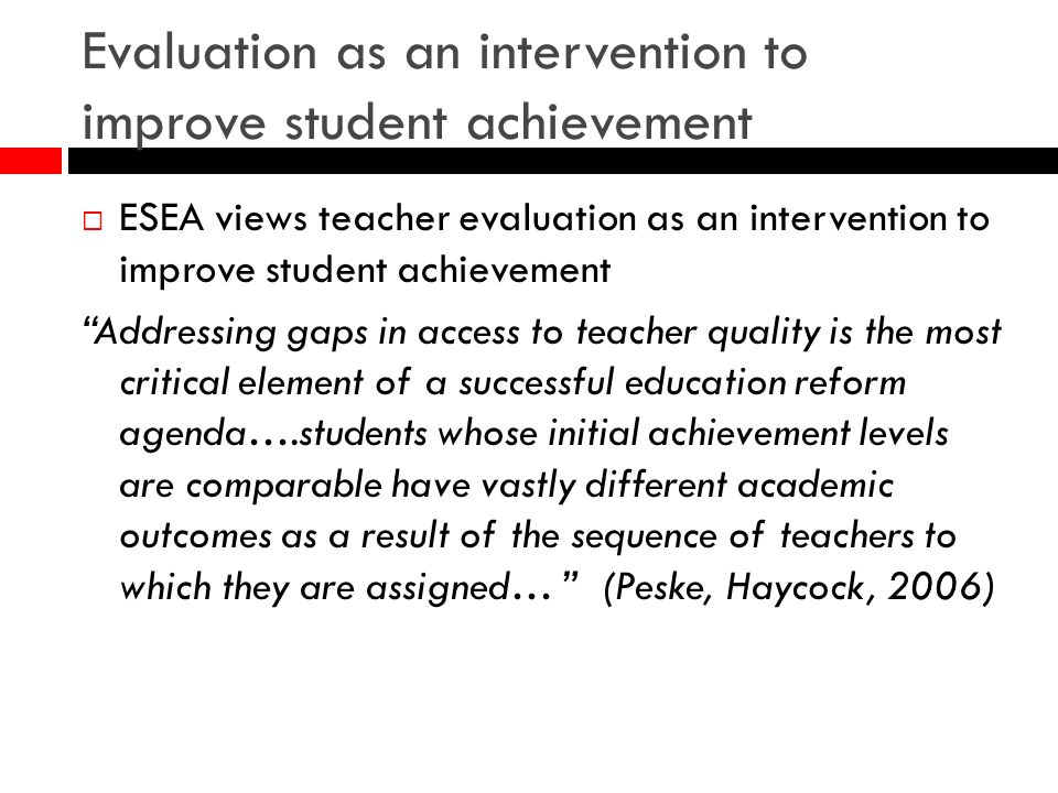 Evaluation as an intervention to improve student achievement ESEA views teacher evaluation as an intervention to improve student achievement Addressing gaps in access to teacher quality is the most critical element of a successful education reform agenda….students whose initial achievement levels are comparable have vastly different academic outcomes as a result of the sequence of teachers to which they are assigned… (Peske, Haycock, 2006)
