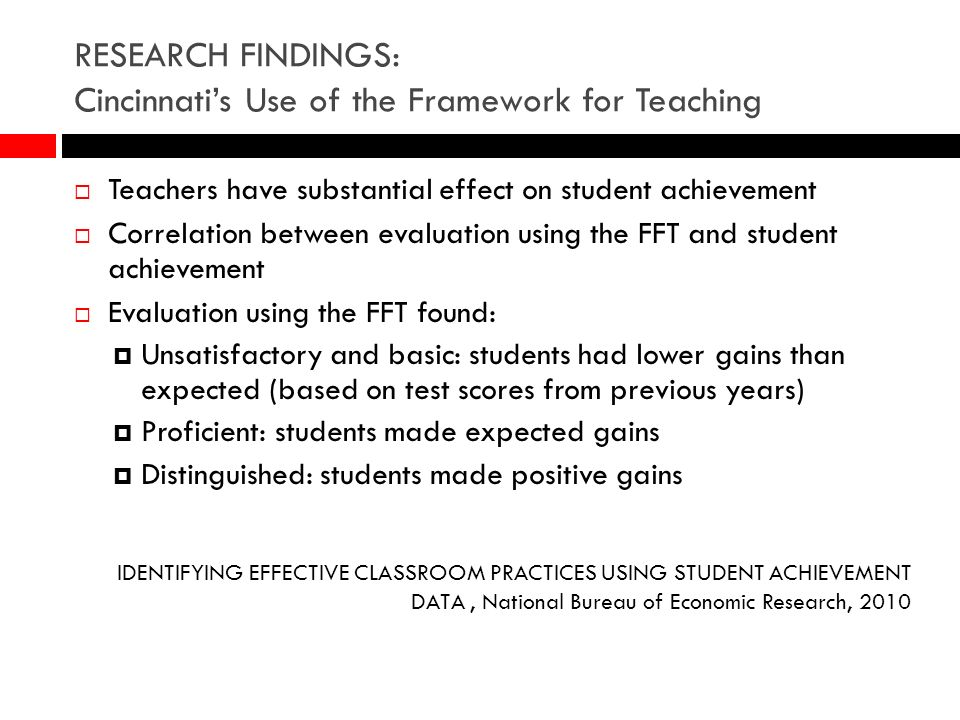 RESEARCH FINDINGS: Cincinnatis Use of the Framework for Teaching Teachers have substantial effect on student achievement Correlation between evaluatio
