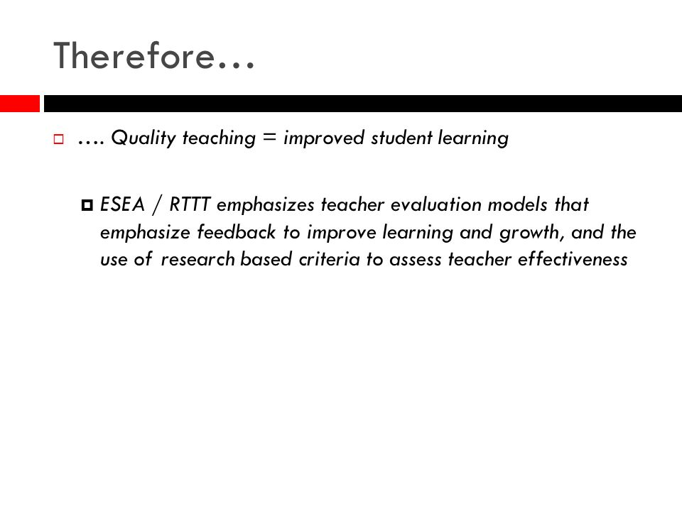 Therefore… …. Quality teaching = improved student learning ESEA / RTTT emphasizes teacher evaluation models that emphasize feedback to improve learnin