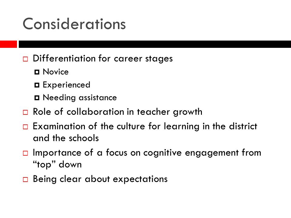 Considerations Differentiation for career stages Novice Experienced Needing assistance Role of collaboration in teacher growth Examination of the cult