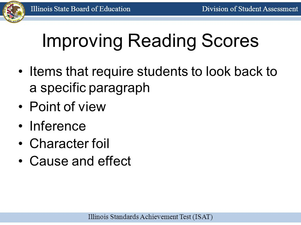 Division of Student Assessment Illinois Standards Achievement Test (ISAT) Illinois State Board of Education Items that require students to look back to a specific paragraph Point of view Inference Character foil Cause and effect Improving Reading Scores