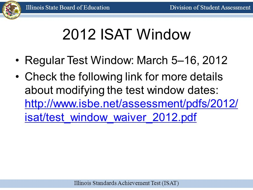 Division of Student Assessment Illinois Standards Achievement Test (ISAT) Illinois State Board of Education 2012 ISAT Window Regular Test Window: March 5–16, 2012 Check the following link for more details about modifying the test window dates: http://www.isbe.net/assessment/pdfs/2012/ isat/test_window_waiver_2012.pdf http://www.isbe.net/assessment/pdfs/2012/ isat/test_window_waiver_2012.pdf