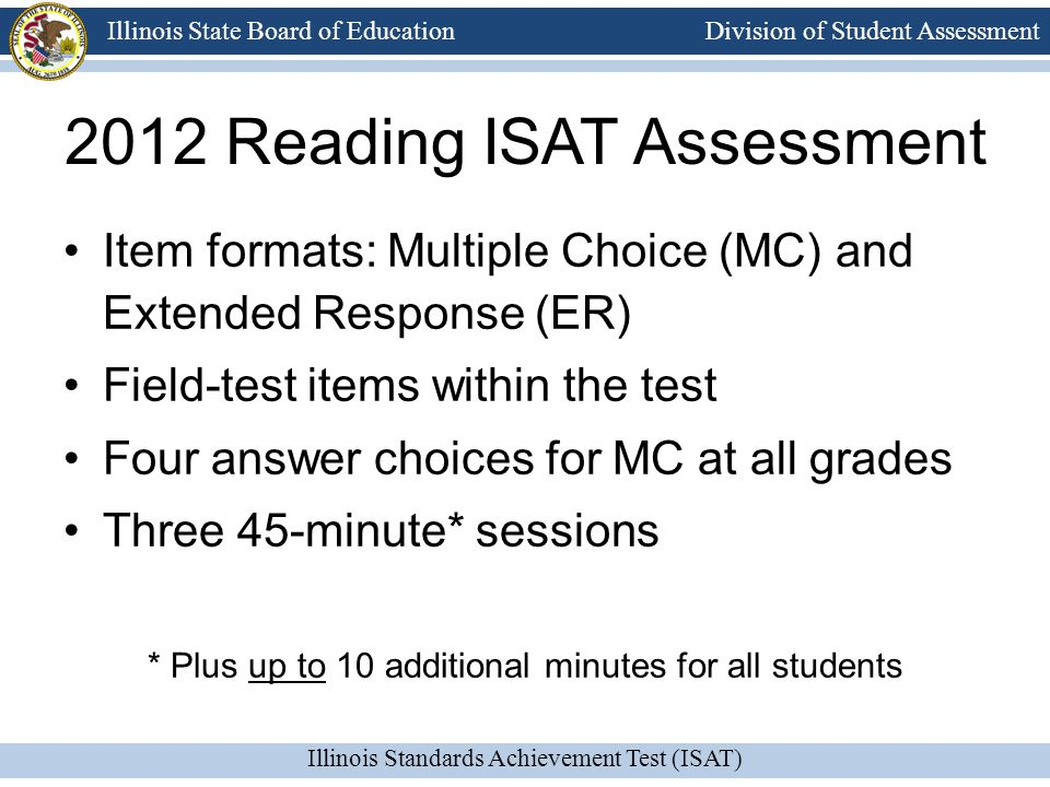 Division of Student Assessment Illinois Standards Achievement Test (ISAT) Illinois State Board of Education 2012 Reading ISAT Assessment Item formats: