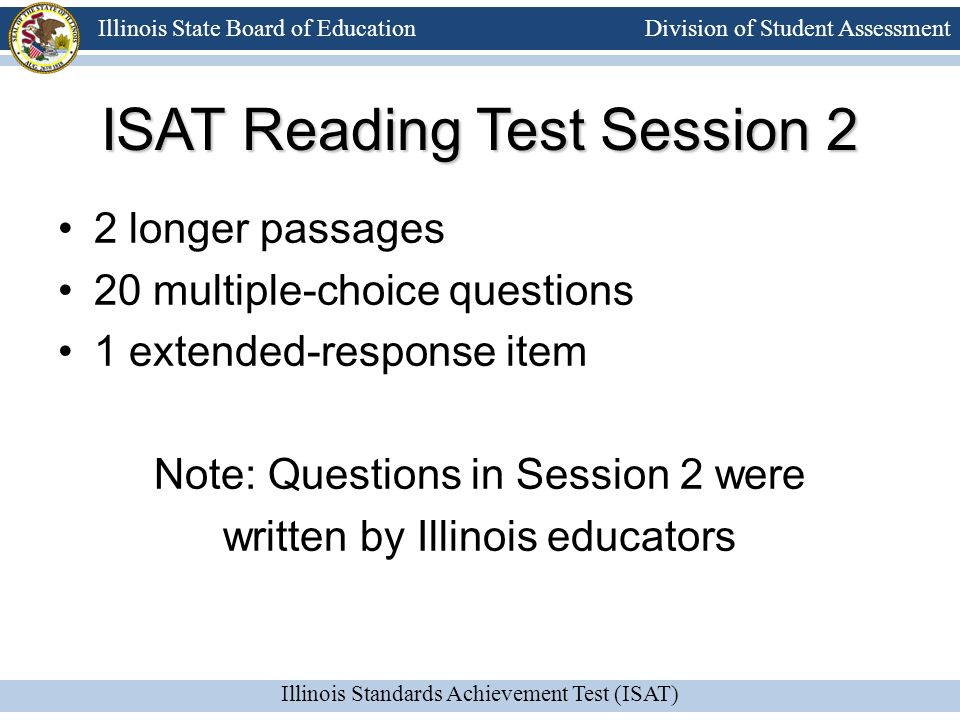 Division of Student Assessment Illinois Standards Achievement Test (ISAT) Illinois State Board of Education ISAT Reading Test Session 2 2 longer passa