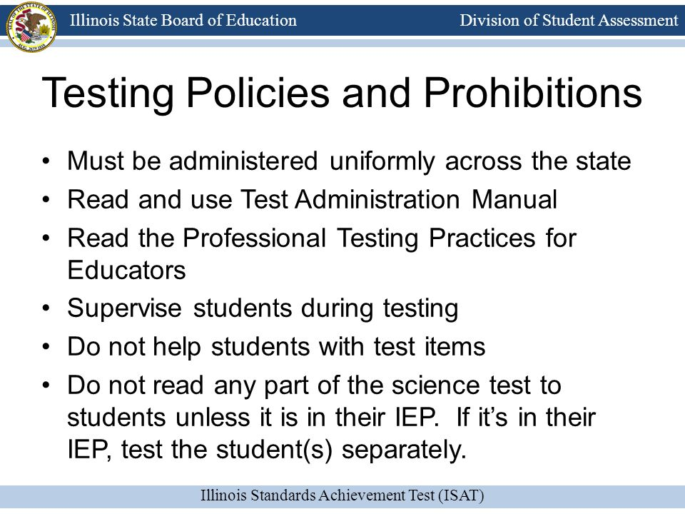 Division of Student Assessment Illinois Standards Achievement Test (ISAT) Illinois State Board of Education Testing Policies and Prohibitions Must be
