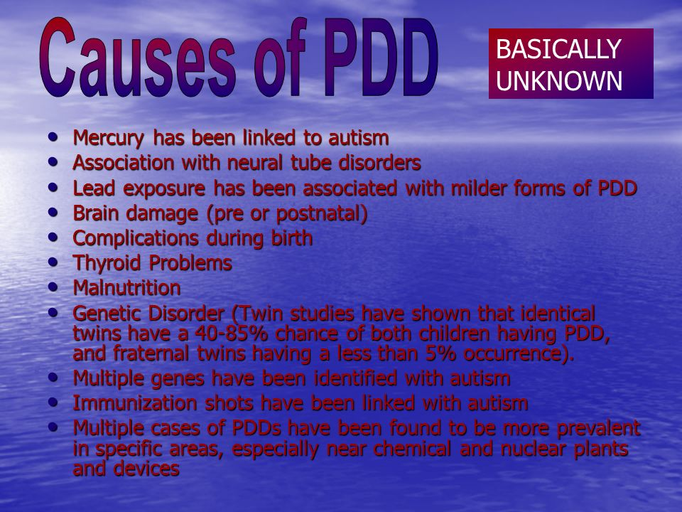 Mercury has been linked to autism Mercury has been linked to autism Association with neural tube disorders Association with neural tube disorders Lead exposure has been associated with milder forms of PDD Lead exposure has been associated with milder forms of PDD Brain damage (pre or postnatal) Brain damage (pre or postnatal) Complications during birth Complications during birth Thyroid Problems Thyroid Problems Malnutrition Malnutrition Genetic Disorder (Twin studies have shown that identical twins have a 40-85% chance of both children having PDD, and fraternal twins having a less than 5% occurrence).
