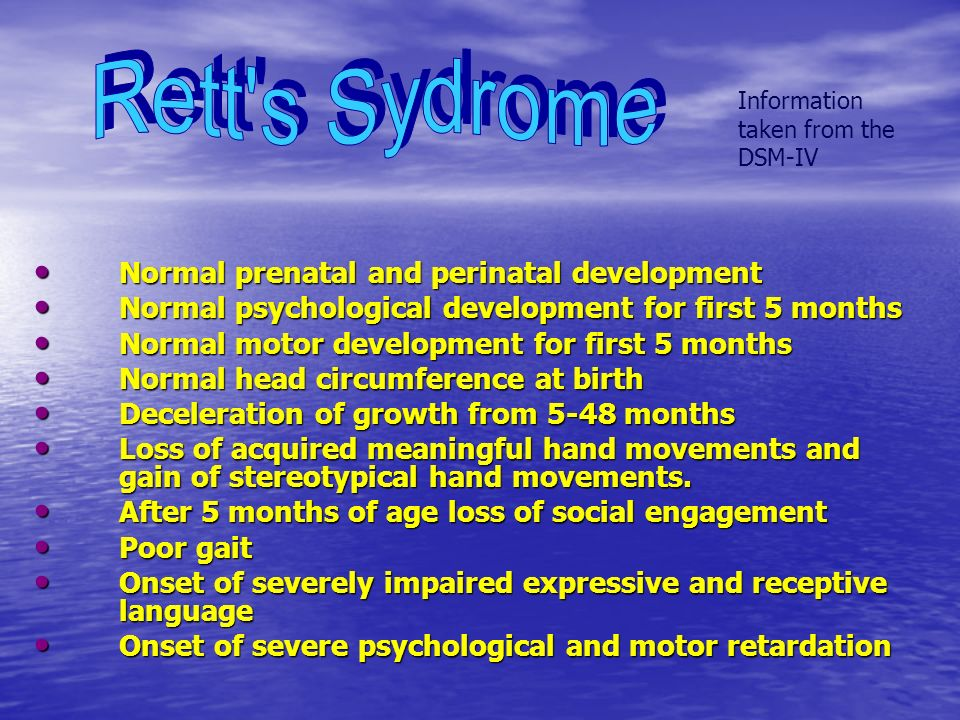 Information taken from the DSM-IV Normal prenatal and perinatal development Normal prenatal and perinatal development Normal psychological development for first 5 months Normal psychological development for first 5 months Normal motor development for first 5 months Normal motor development for first 5 months Normal head circumference at birth Normal head circumference at birth Deceleration of growth from 5-48 months Deceleration of growth from 5-48 months Loss of acquired meaningful hand movements and gain of stereotypical hand movements.