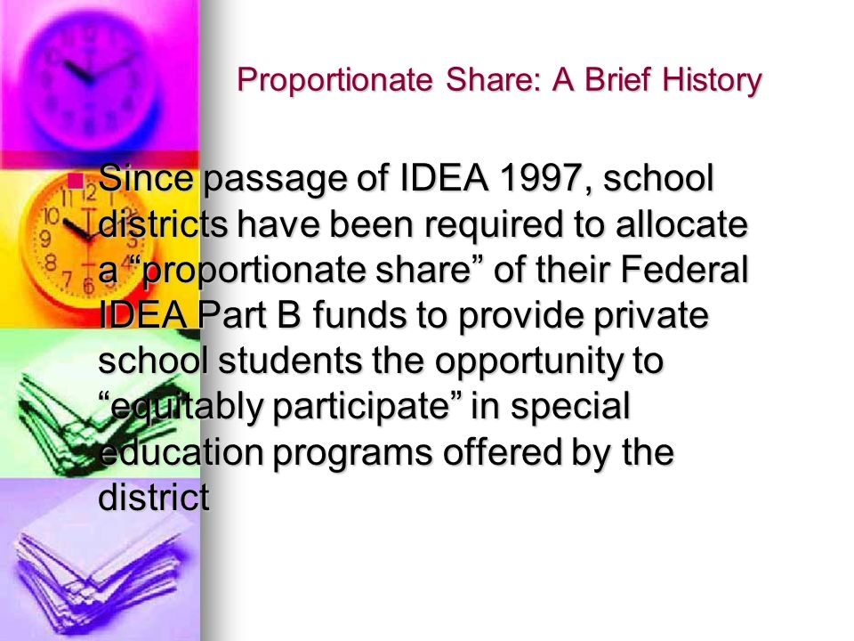 Proportionate Share: A Brief History Since passage of IDEA 1997, school districts have been required to allocate a proportionate share of their Federa