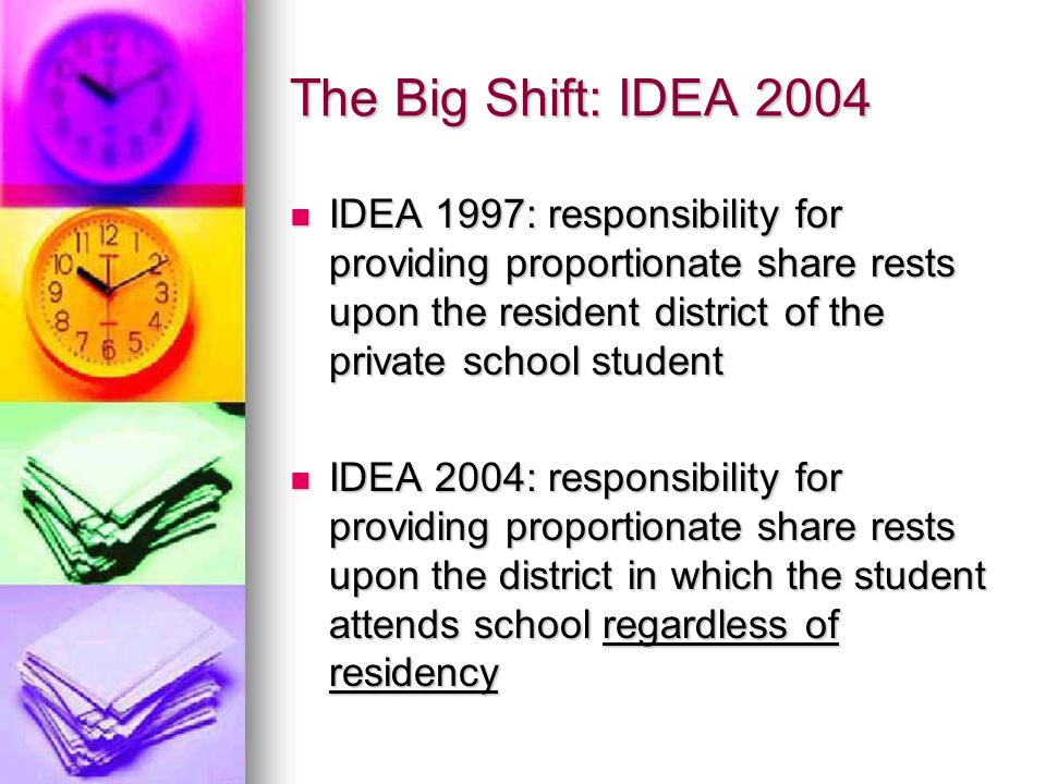 The Big Shift: IDEA 2004 IDEA 1997: responsibility for providing proportionate share rests upon the resident district of the private school student ID