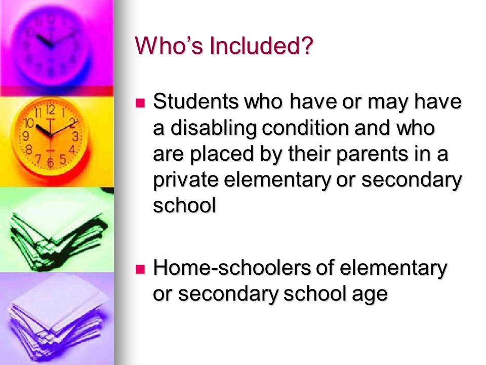 Whos Included? Students who have or may have a disabling condition and who are placed by their parents in a private elementary or secondary school Stu
