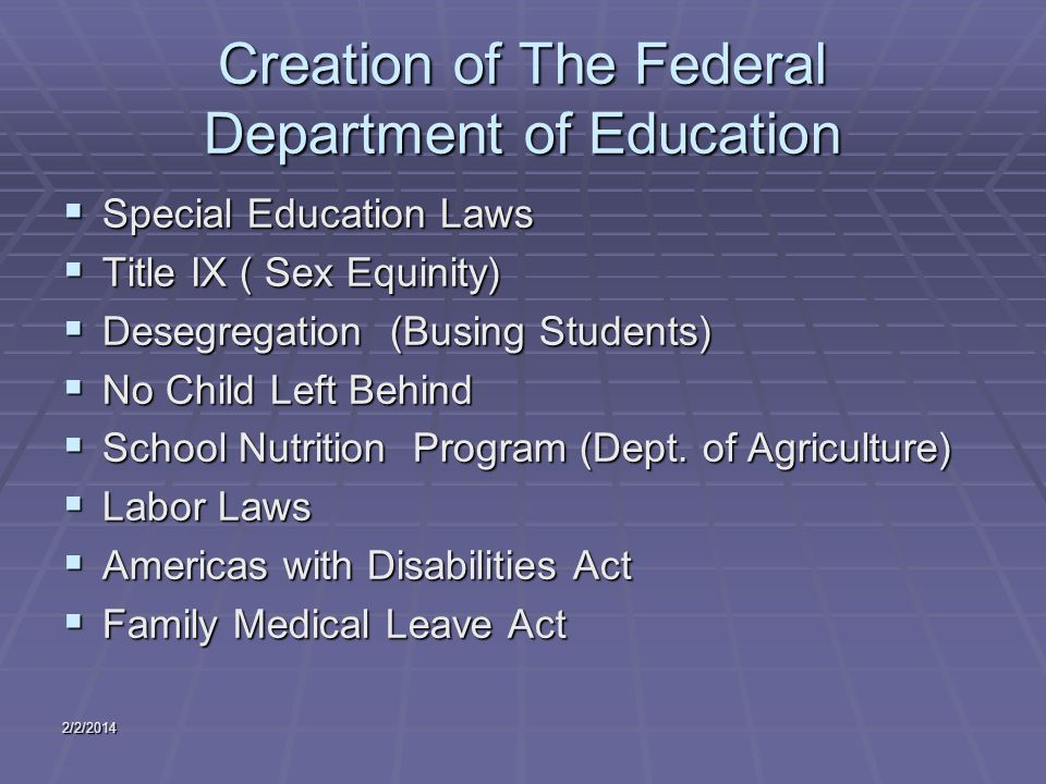 2/2/2014 Creation of The Federal Department of Education Special Education Laws Special Education Laws Title IX ( Sex Equinity) Title IX ( Sex Equinity) Desegregation (Busing Students) Desegregation (Busing Students) No Child Left Behind No Child Left Behind School Nutrition Program (Dept.