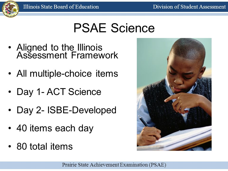 Division of Student Assessment Prairie State Achievement Examination (PSAE) Illinois State Board of Education PSAE Science Aligned to the Illinois Assessment Framework All multiple-choice items Day 1- ACT Science Day 2- ISBE-Developed 40 items each day 80 total items