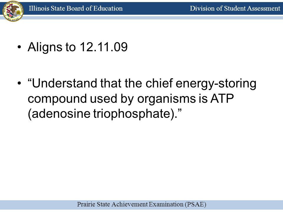 Division of Student Assessment Prairie State Achievement Examination (PSAE) Illinois State Board of Education Aligns to 12.11.09 Understand that the chief energy-storing compound used by organisms is ATP (adenosine triophosphate).