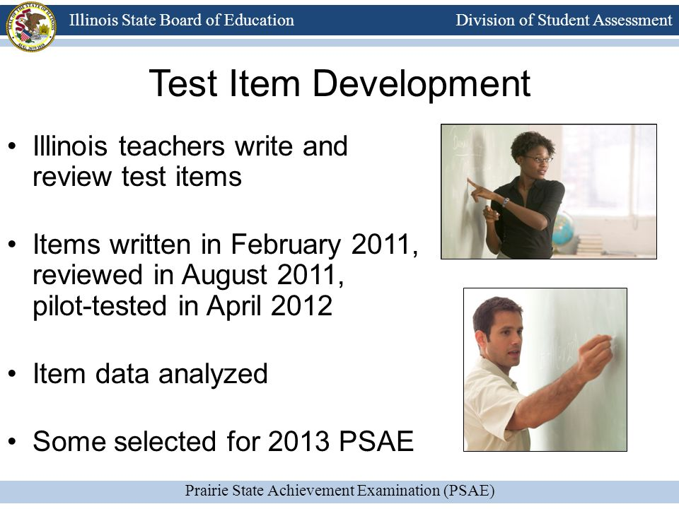 Division of Student Assessment Prairie State Achievement Examination (PSAE) Illinois State Board of Education Test Item Development Illinois teachers write and review test items Items written in February 2011, reviewed in August 2011, pilot-tested in April 2012 Item data analyzed Some selected for 2013 PSAE