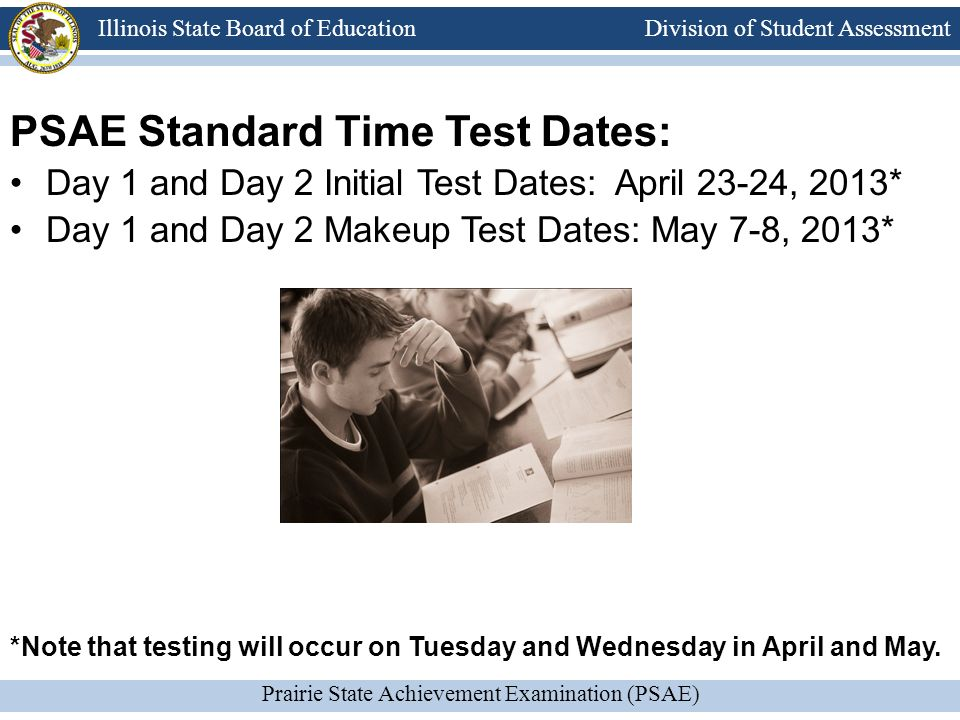 Division of Student Assessment Prairie State Achievement Examination (PSAE) Illinois State Board of Education PSAE Standard Time Test Dates: Day 1 and Day 2 Initial Test Dates: April 23-24, 2013* Day 1 and Day 2 Makeup Test Dates: May 7-8, 2013* *Note that testing will occur on Tuesday and Wednesday in April and May.