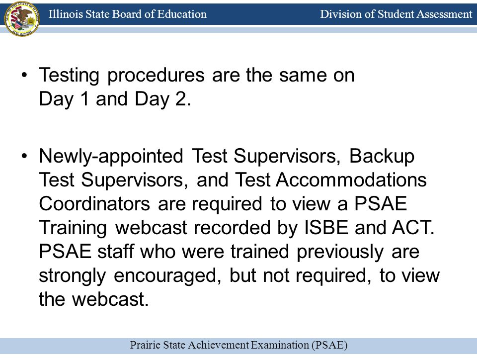 Division of Student Assessment Prairie State Achievement Examination (PSAE) Illinois State Board of Education Testing procedures are the same on Day 1 and Day 2.