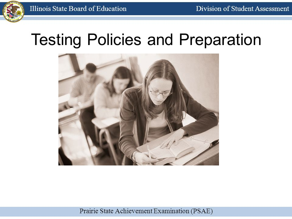 Division of Student Assessment Prairie State Achievement Examination (PSAE) Illinois State Board of Education Testing Policies and Preparation