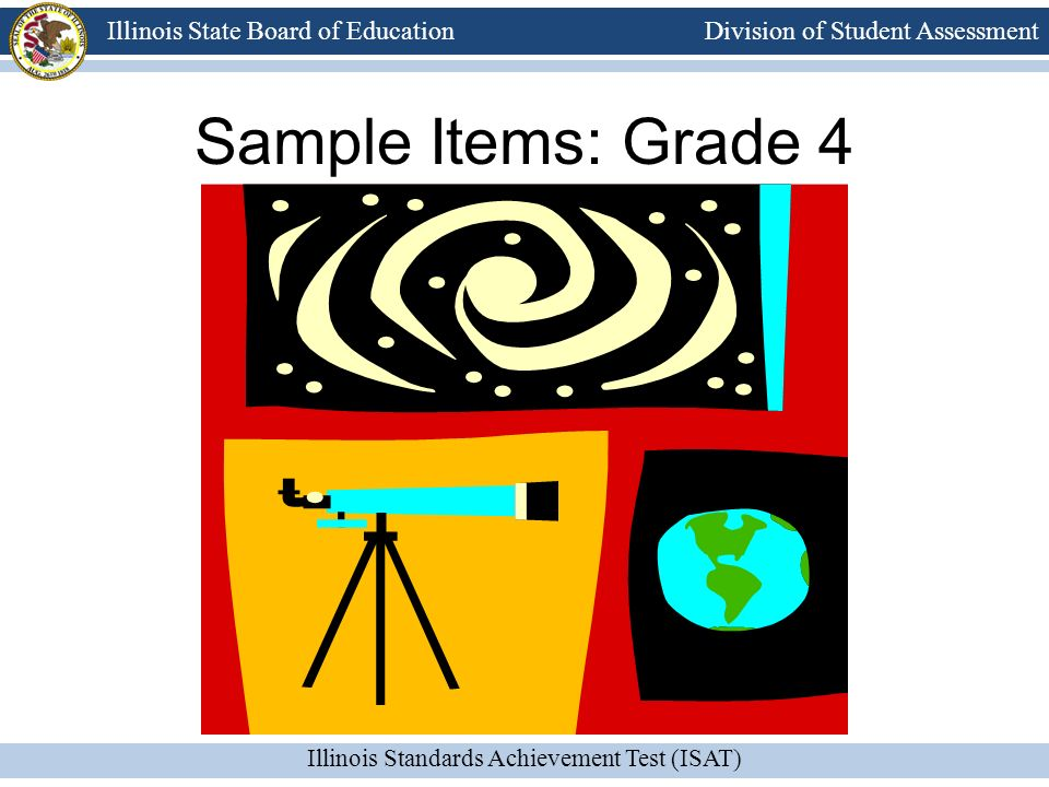 Division of Student Assessment Illinois Standards Achievement Test (ISAT) Illinois State Board of Education Sample Items: Grade 4