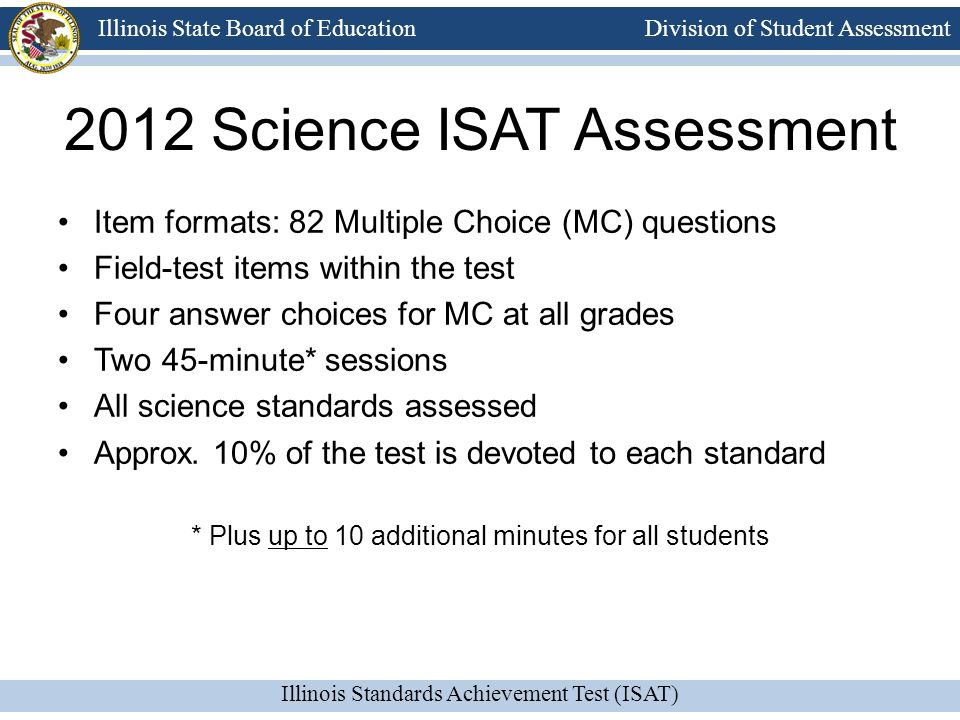 Division of Student Assessment Illinois Standards Achievement Test (ISAT) Illinois State Board of Education 2012 Science ISAT Assessment Item formats: 82 Multiple Choice (MC) questions Field-test items within the test Four answer choices for MC at all grades Two 45-minute* sessions All science standards assessed Approx.