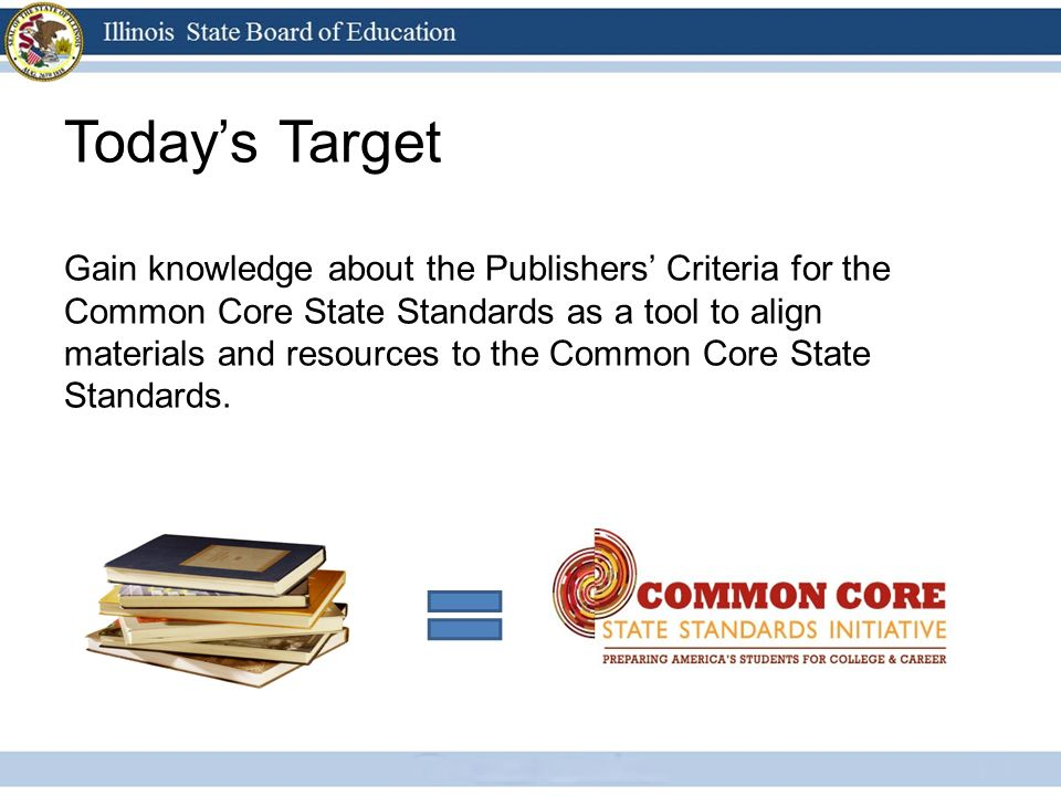 Todays Target Gain knowledge about the Publishers Criteria for the Common Core State Standards as a tool to align materials and resources to the Commo
