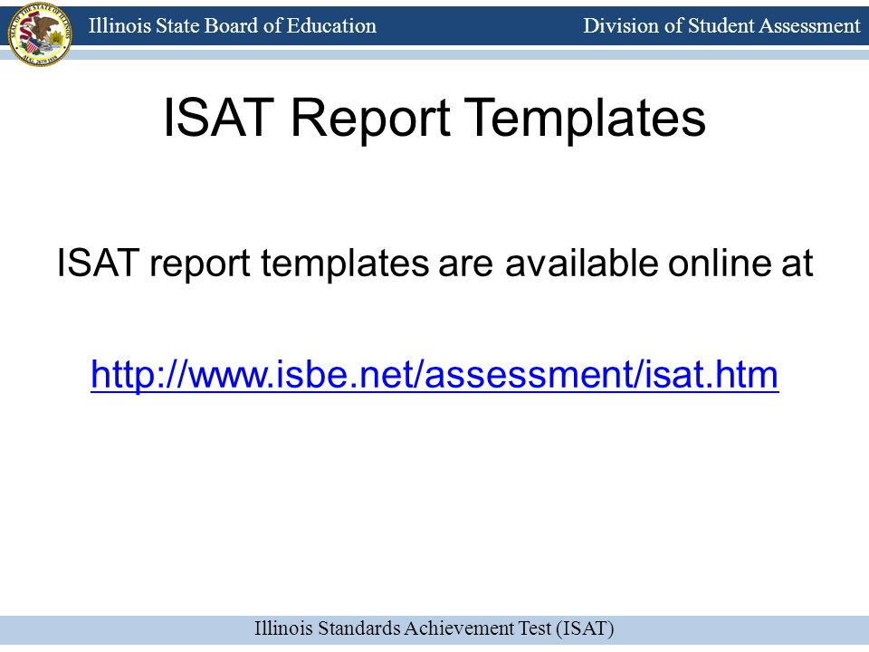 Division of Student Assessment Illinois Standards Achievement Test (ISAT) Illinois State Board of Education ISAT Report Templates ISAT report templates are available online at http://www.isbe.net/assessment/isat.htm