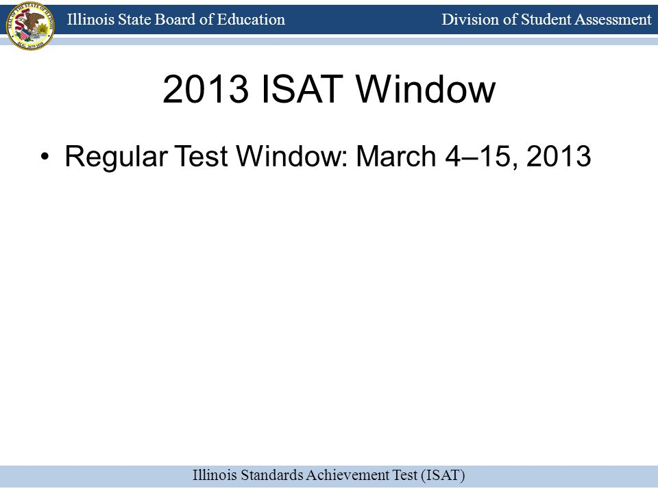 Division of Student Assessment Illinois Standards Achievement Test (ISAT) Illinois State Board of Education 2013 ISAT Window Regular Test Window: March 4–15, 2013