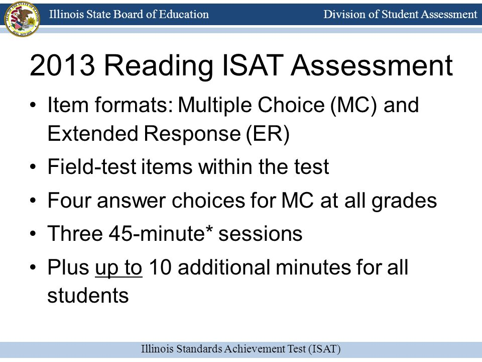 Division of Student Assessment Illinois Standards Achievement Test (ISAT) Illinois State Board of Education 2013 Reading ISAT Assessment Twenty percent (20%) of the operational items were written to Common Core Standards.