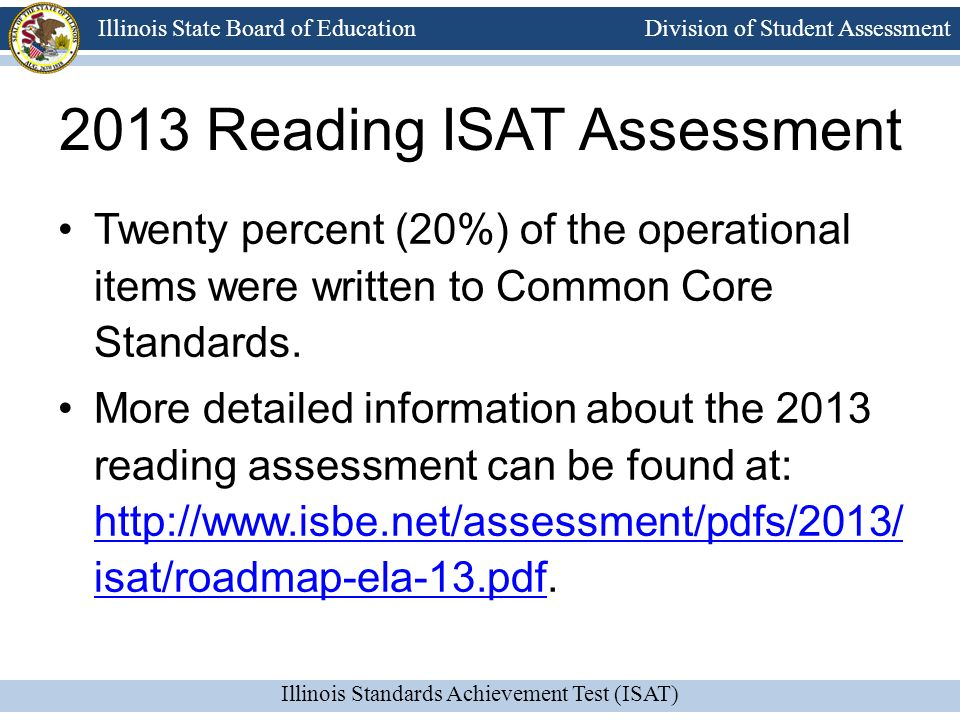 Division of Student Assessment Illinois Standards Achievement Test (ISAT) Illinois State Board of Education ISAT Reading Test Session 1 6 short passages (literary, informational, poems) 30 multiple-choice questions SAT 10 (norm-referenced) questions