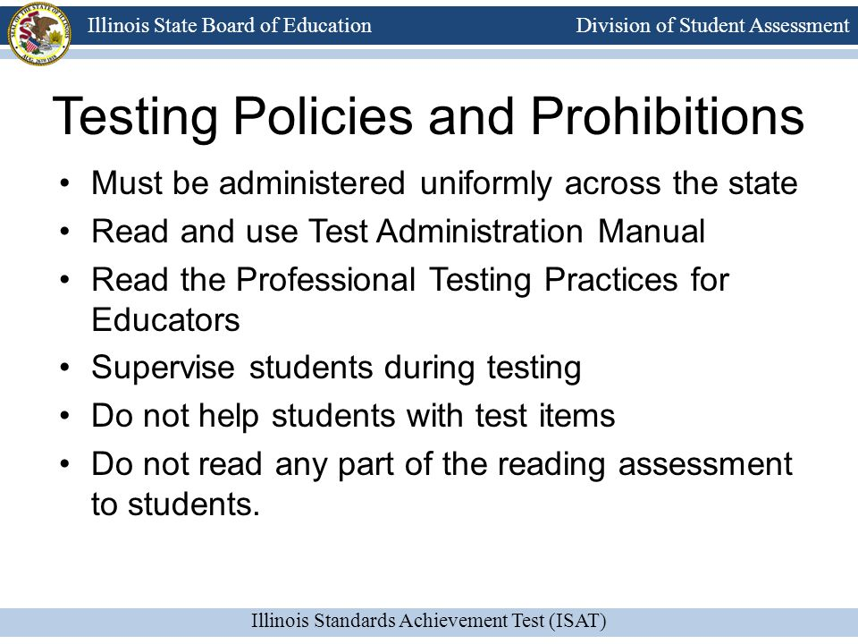 Division of Student Assessment Illinois Standards Achievement Test (ISAT) Illinois State Board of Education Testing Policies and Prohibitions Must be administered uniformly across the state Read and use Test Administration Manual Read the Professional Testing Practices for Educators Supervise students during testing Do not help students with test items Do not read any part of the reading assessment to students.