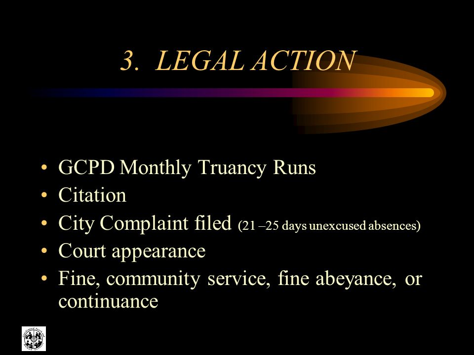 3. LEGAL ACTION GCPD Monthly Truancy Runs Citation City Complaint filed (21 –25 days unexcused absences) Court appearance Fine, community service, fin
