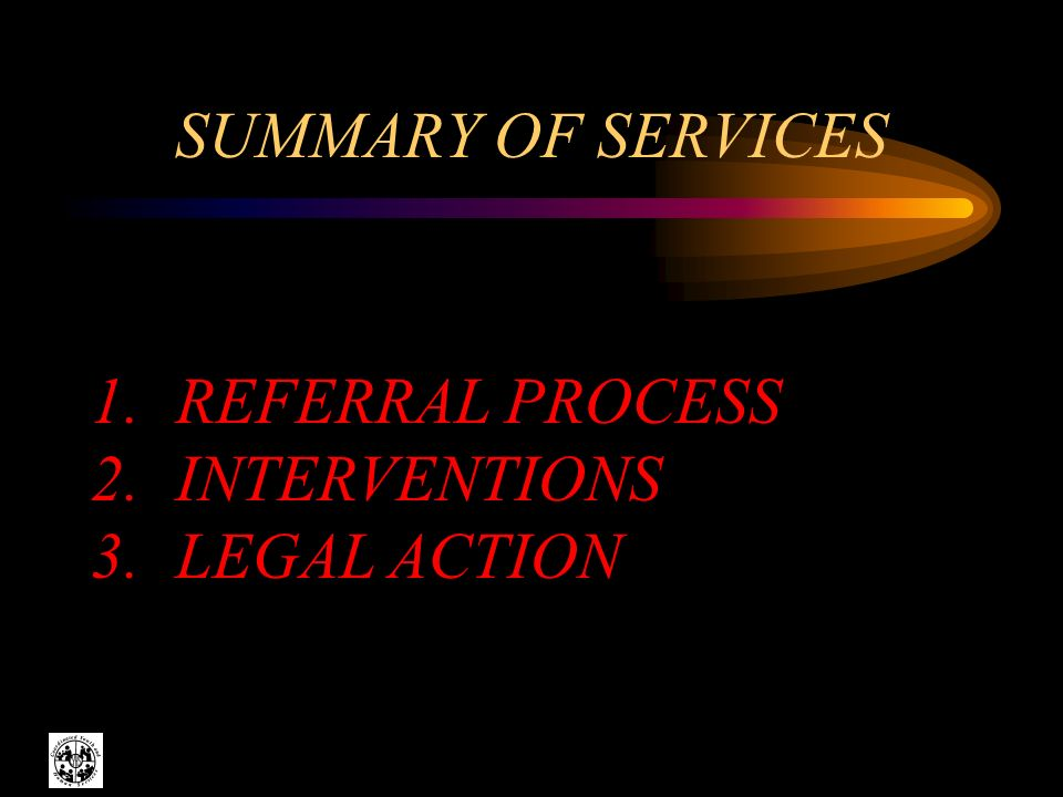 SUMMARY OF SERVICES 1. REFERRAL PROCESS 2. INTERVENTIONS 3. LEGAL ACTION